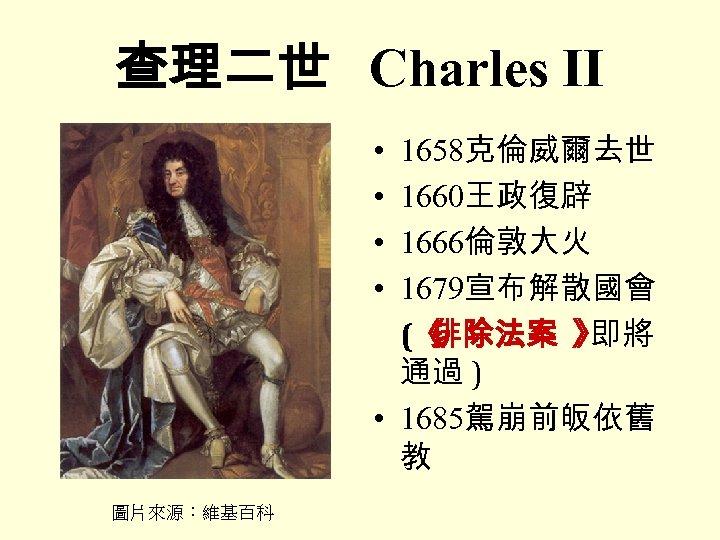 查理二世 Charles II • • 1658克倫威爾去世 1660王政復辟 1666倫敦大火 1679宣布解散國會 (《 排除法案 》 即將 通過