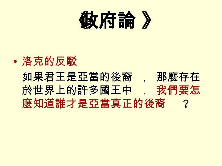 《 政府論 》 • 洛克的反駁 如果君王是亞當的後裔 ﹐ 那麼存在 於世界上的許多國王中 ﹐ 我們要怎 麼知道誰才是亞當真正的後裔 ?