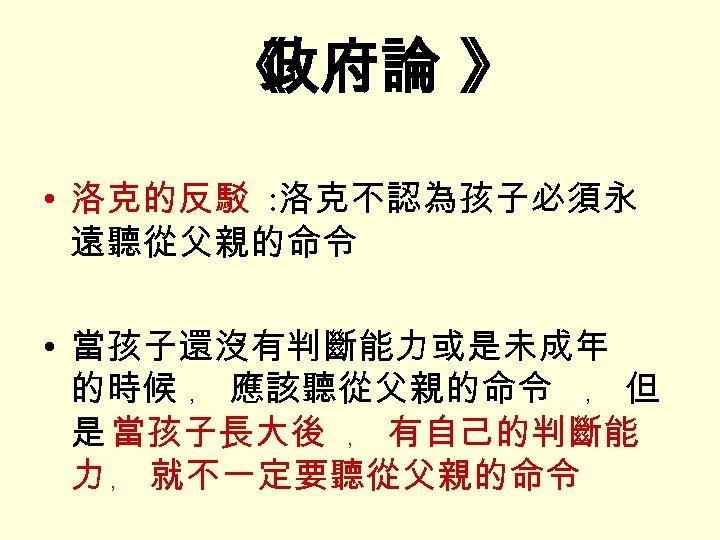《 政府論 》 • 洛克的反駁 : 洛克不認為孩子必須永 遠聽從父親的命令 • 當孩子還沒有判斷能力或是未成年 的時候 ﹐ 應該聽從父親的命令 ﹐