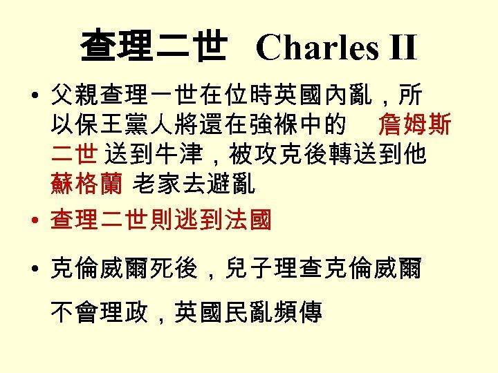 查理二世 Charles II • 父親查理一世在位時英國內亂,所 以保王黨人將還在強褓中的 詹姆斯 二世 送到牛津,被攻克後轉送到他 蘇格蘭 老家去避亂 • 查理二世則逃到法國 •