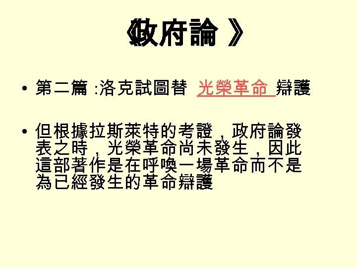 《 政府論 》 • 第二篇 : 洛克試圖替 光榮革命 辯護 • 但根據拉斯萊特的考證,政府論發 表之時,光榮革命尚未發生,因此 這部著作是在呼喚一場革命而不是 為已經發生的革命辯護