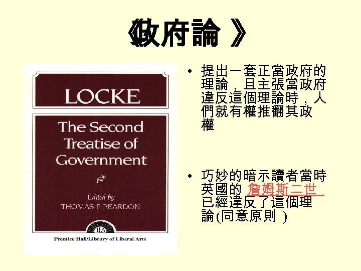 《 政府論 》 • 提出一套正當政府的 理論,且主張當政府 違反這個理論時,人 們就有權推翻其政 權 • 巧妙的暗示讀者當時 英國的 詹姆斯二世 已經違反了這個理