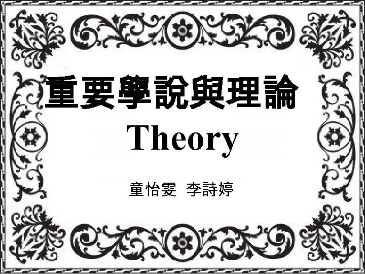 重要學說與理論 Theory 童怡雯 李詩婷