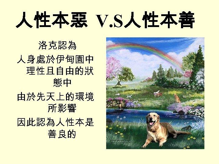 人性本惡 V. S人性本善 洛克認為 人身處於伊甸園中 理性且自由的狀 態中 由於先天上的環境 所影響 因此認為人性本是 善良的