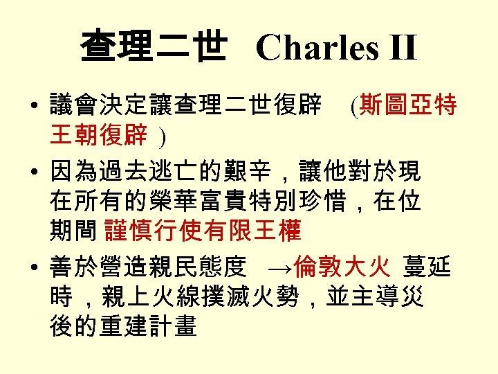 查理二世 Charles II • 議會決定讓查理二世復辟 (斯圖亞特 王朝復辟 ) • 因為過去逃亡的艱辛,讓他對於現 在所有的榮華富貴特別珍惜,在位 期間 謹慎行使有限王權 •