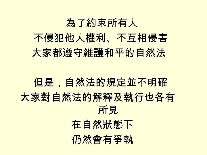 為了約束所有人 不侵犯他人權利、不互相侵害 大家都遵守維護和平的自然法 但是,自然法的規定並不明確 大家對自然法的解釋及執行也各有 所見 在自然狀態下 仍然會有爭執