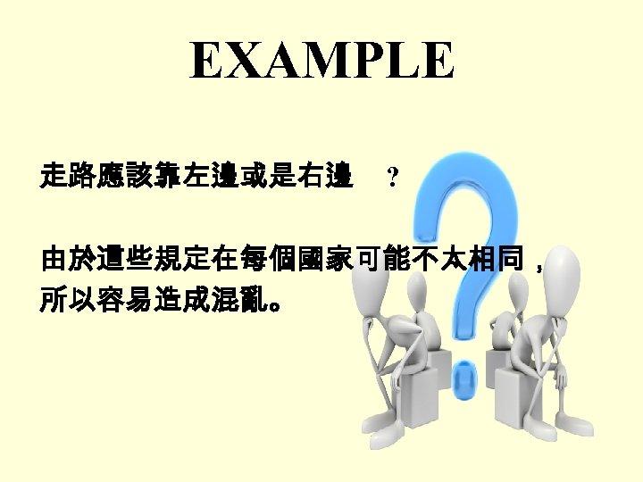 EXAMPLE 走路應該靠左邊或是右邊 ? 由於這些規定在每個國家可能不太相同, 所以容易造成混亂。