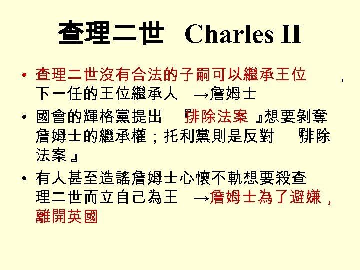 查理二世 Charles II • 查理二世沒有合法的子嗣可以繼承王位 , 下一任的王位繼承人 →詹姆士 • 國會的輝格黨提出 『 排除法案 』 想要剝奪