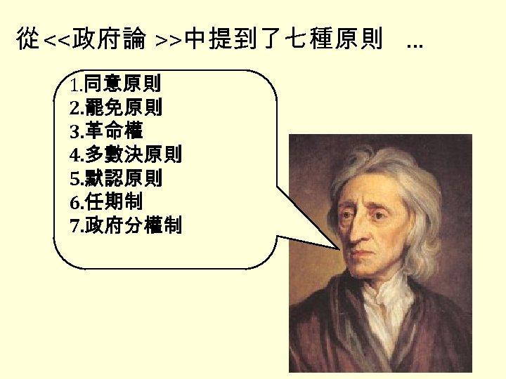 從 <<政府論 >>中提到了七種原則 … 1. 同意原則 2. 罷免原則 3. 革命權 4. 多數決原則 5. 默認原則