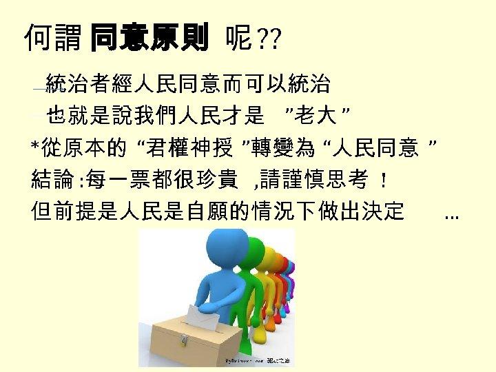 """何謂 同意原則 呢 ? ? 統治者經人民同意而可以統治 也就是說我們人民才是 """"老大 """" *從原本的 """"君權神授 """"轉變為 """"人民同意 """""""