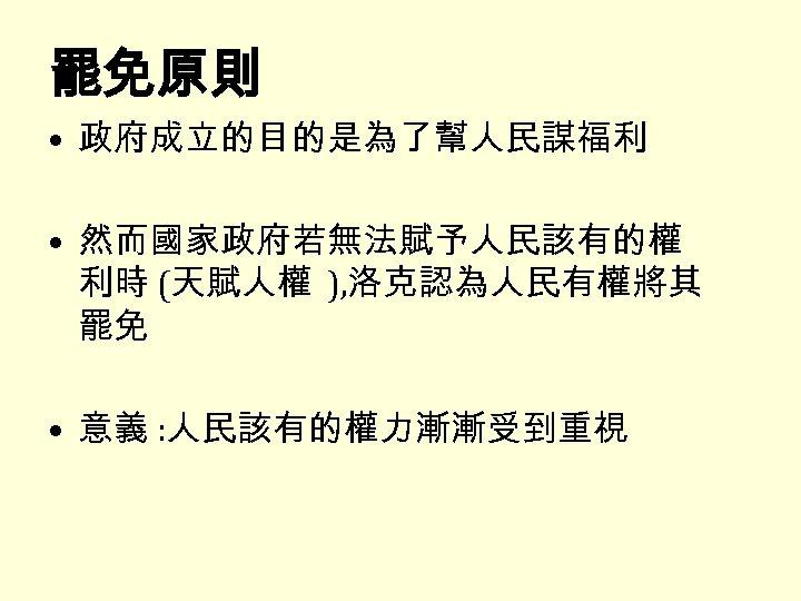 罷免原則 • 政府成立的目的是為了幫人民謀福利 • 然而國家政府若無法賦予人民該有的權 利時 (天賦人權 ), 洛克認為人民有權將其 罷免 • 意義 : 人民該有的權力漸漸受到重視