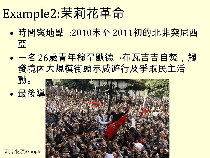 Example 2: 茉莉花革命 • 時間與地點 : 2010末至 2011初的北非突尼西 亞 • 一名 26歲青年穆罕默德 ·布瓦吉吉自焚,觸 發境內大規模街頭示威遊行及爭取民主活