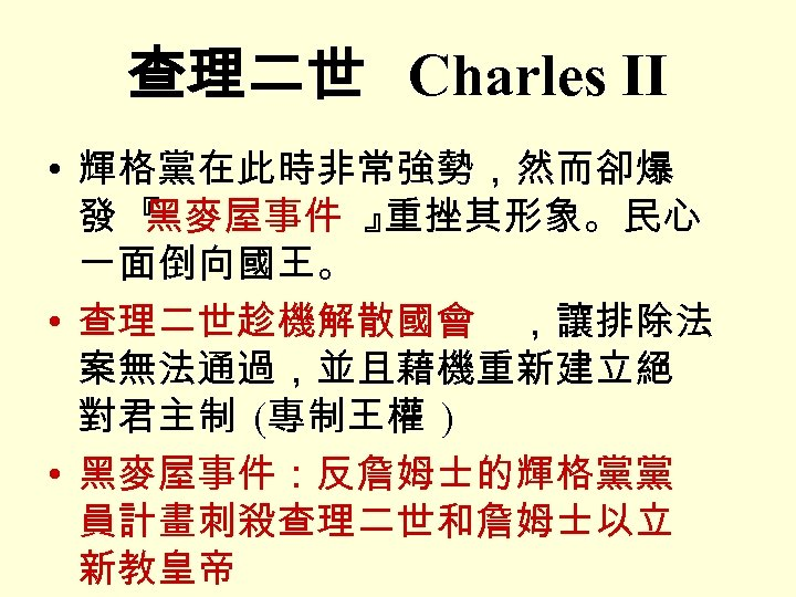 查理二世 Charles II • 輝格黨在此時非常強勢,然而卻爆 發『 黑麥屋事件 』 重挫其形象。民心 一面倒向國王。 • 查理二世趁機解散國會 ,讓排除法 案無法通過,並且藉機重新建立絕