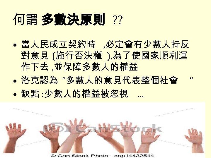 何謂 多數決原則 ? ? • 當人民成立契約時 , 必定會有少數人持反 對意見 (施行否決權 ), 為了使國家順利運 作下去 ,