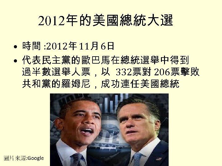 2012年的美國總統大選 • 時間 : 2012年 11月 6日 • 代表民主黨的歐巴馬在總統選舉中得到 過半數選舉人票,以 332票對 206票擊敗 共和黨的羅姆尼,成功連任美國總統