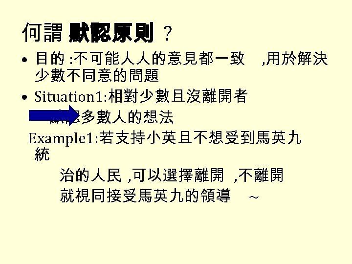 何謂 默認原則 ? • 目的 : 不可能人人的意見都一致 , 用於解決 少數不同意的問題 • Situation 1: 相對少數且沒離開者