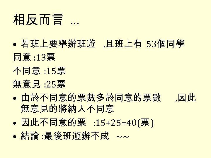 相反而言 … • 若班上要舉辦班遊 , 且班上有 53個同學 同意 : 13票 不同意 : 15票 無意見