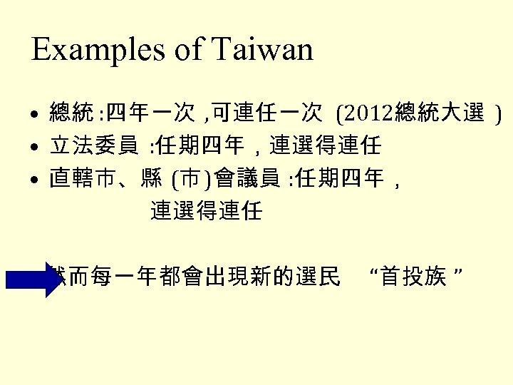 Examples of Taiwan • 總統 : 四年一次 , 可連任一次 (2012總統大選 ) • 立法委員 :