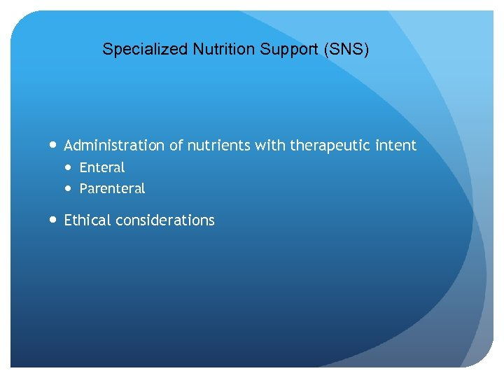 Specialized Nutrition Support (SNS) Administration of nutrients with therapeutic intent Enteral Parenteral Ethical considerations