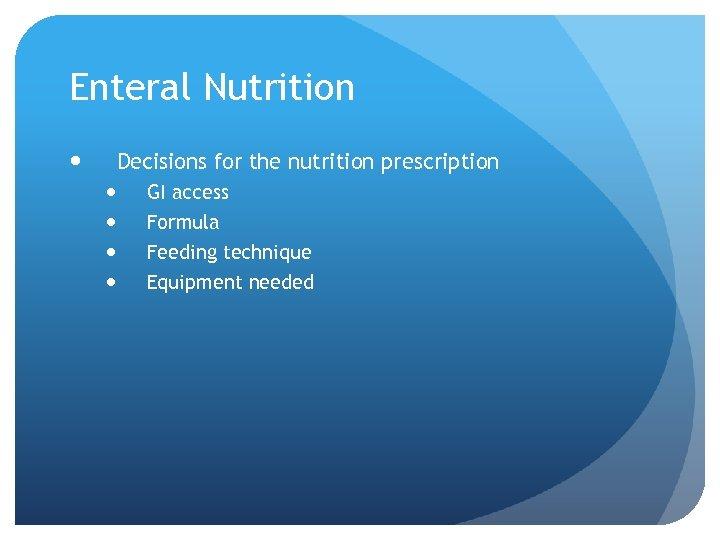 Enteral Nutrition Decisions for the nutrition prescription GI access Formula Feeding technique Equipment needed