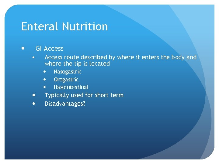 Enteral Nutrition GI Access • Access route described by where it enters the body