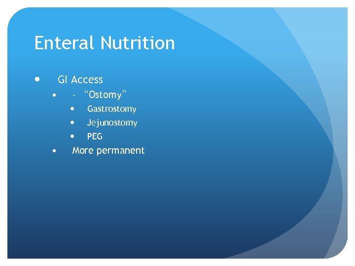 "Enteral Nutrition GI Access • – ""Ostomy"" • Gastrostomy Jejunostomy PEG More permanent"