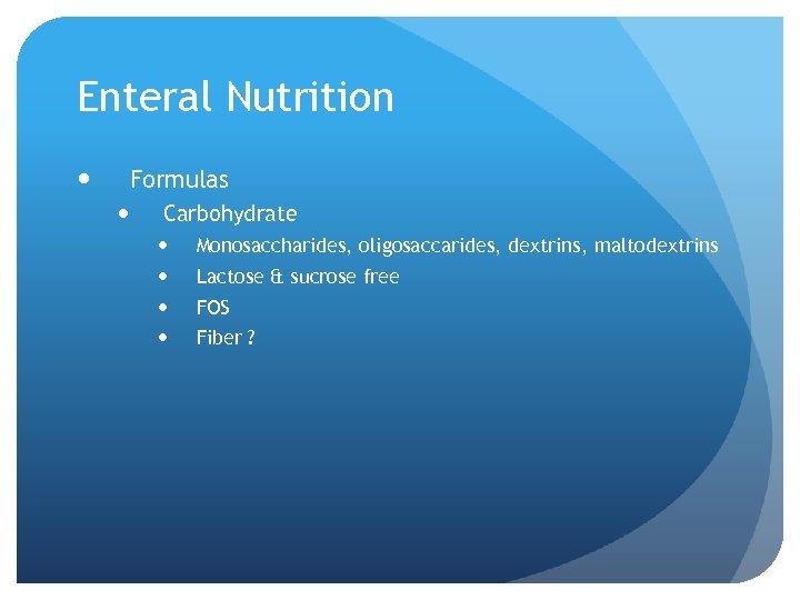 Enteral Nutrition Formulas Carbohydrate Monosaccharides, oligosaccarides, dextrins, maltodextrins Lactose & sucrose free FOS Fiber