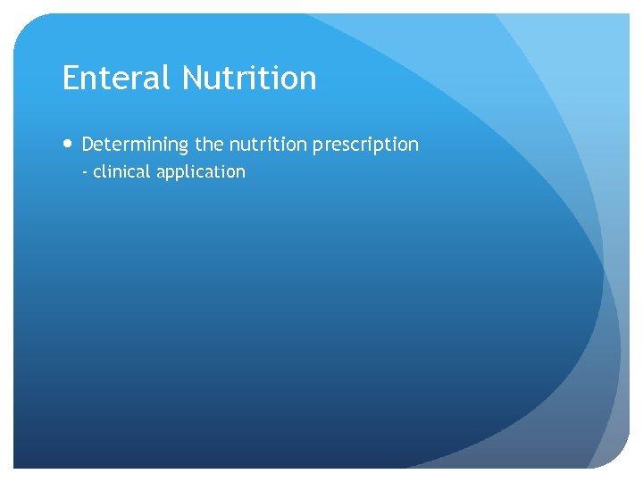 Enteral Nutrition Determining the nutrition prescription - clinical application