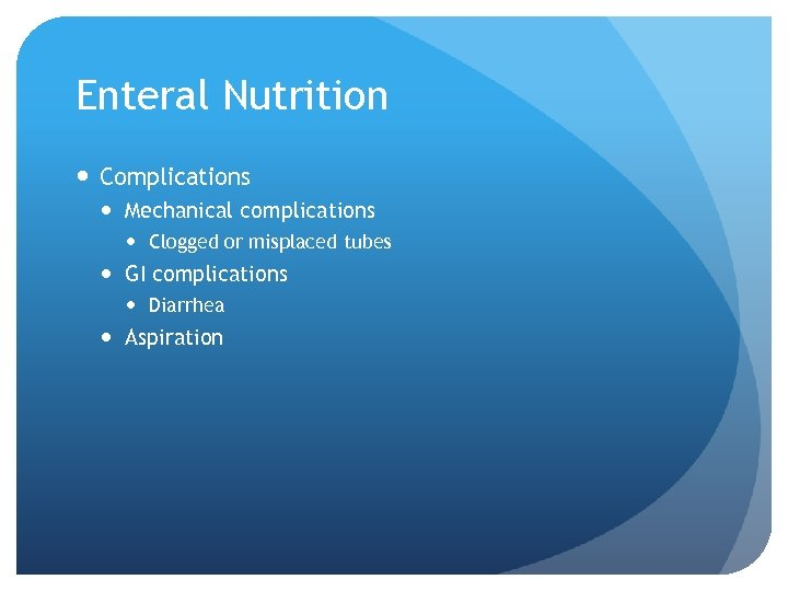Enteral Nutrition Complications Mechanical complications Clogged or misplaced tubes GI complications Diarrhea Aspiration