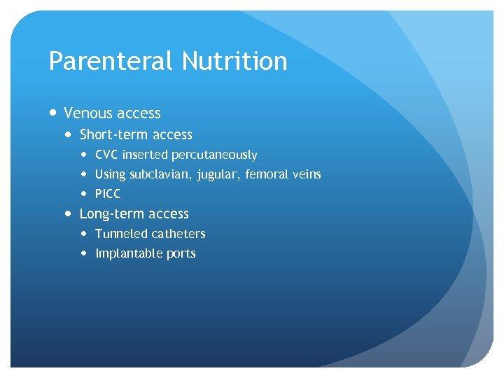 Parenteral Nutrition Venous access Short-term access CVC inserted percutaneously Using subclavian, jugular, femoral veins