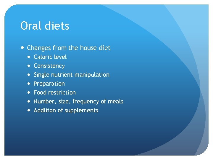 Oral diets Changes from the house diet Caloric level Consistency Single nutrient manipulation Preparation