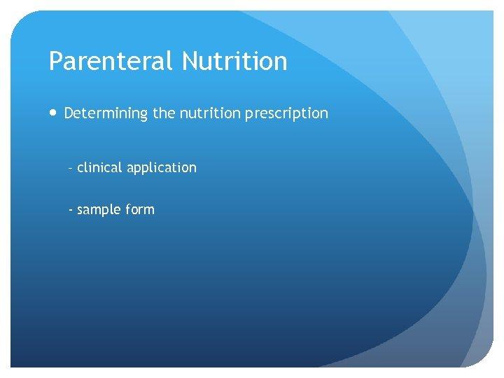 Parenteral Nutrition Determining the nutrition prescription – clinical application - sample form
