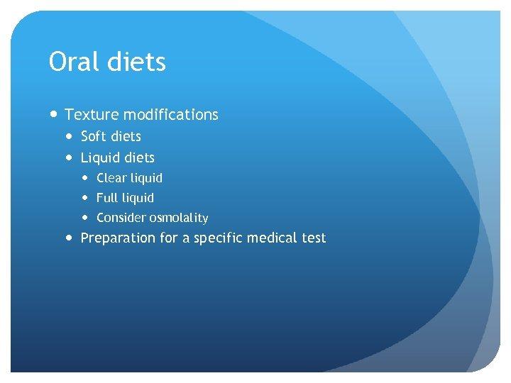 Oral diets Texture modifications Soft diets Liquid diets Clear liquid Full liquid Consider osmolality