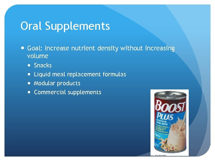 Oral Supplements Goal: Increase nutrient density without increasing volume Snacks Liquid meal replacement formulas