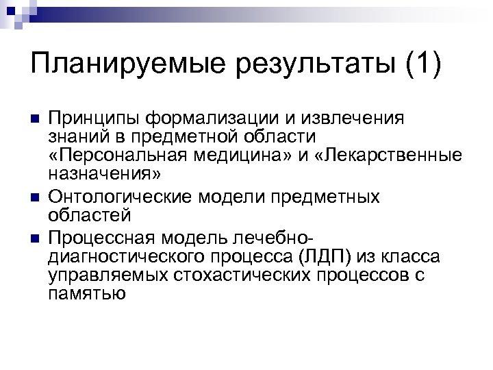 Планируемые результаты (1) n n n Принципы формализации и извлечения знаний в предметной области