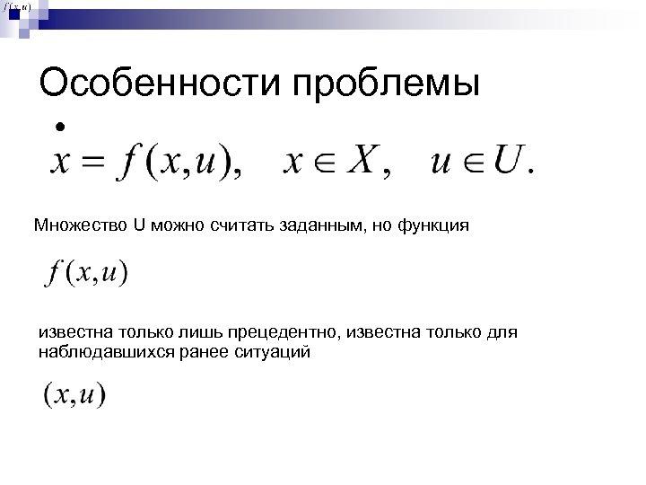 Особенности проблемы Множество U можно считать заданным, но функция известна только лишь прецедентно, известна