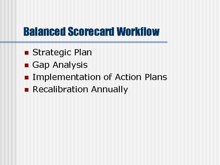 Balanced Scorecard Workflow n n Strategic Plan Gap Analysis Implementation of Action Plans Recalibration