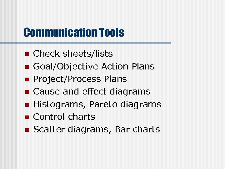 Communication Tools n n n n Check sheets/lists Goal/Objective Action Plans Project/Process Plans Cause