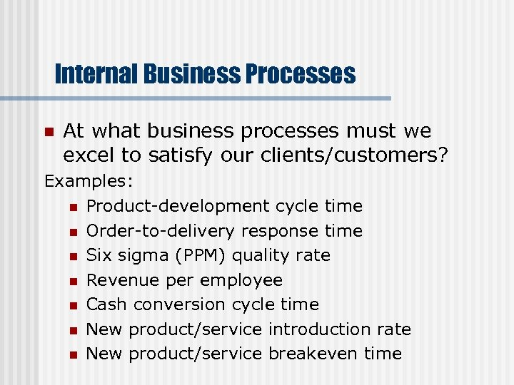 Internal Business Processes n At what business processes must we excel to satisfy our
