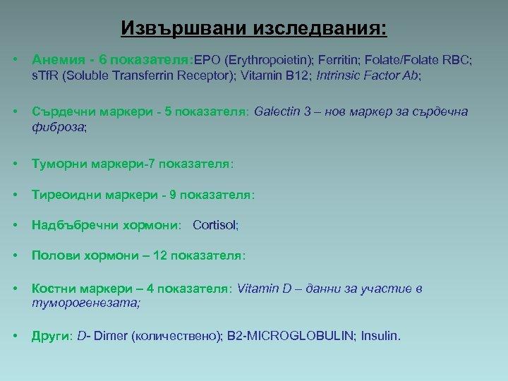 Извършвани изследвания: • Анемия - 6 показателя: EPO (Erythropoietin); Ferritin; Folate/Folate RBC; s. Tf.
