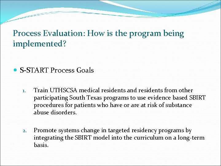 Process Evaluation: How is the program being implemented? S-START Process Goals 1. Train UTHSCSA