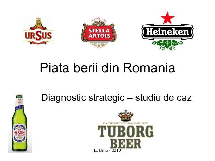 Piata berii din Romania Diagnostic strategic – studiu de caz E. Dinu - 2010