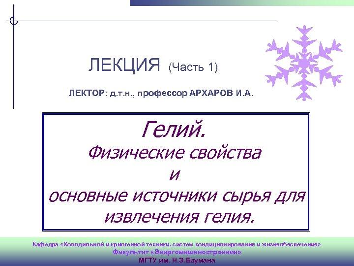 ver. 1. 0 ЛЕКЦИЯ (Часть 1) ЛЕКТОР: д. т. н. , профессор АРХАРОВ И.