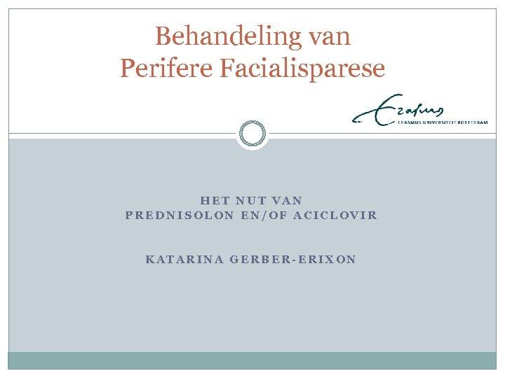 Behandeling van Perifere Facialisparese HET NUT VAN PREDNISOLON EN/OF ACICLOVIR KATARINA GERBER-ERIXON