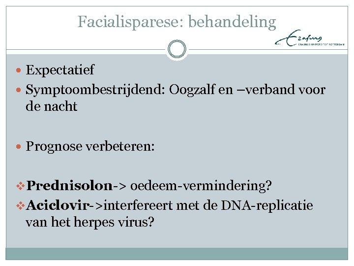 Facialisparese: behandeling Expectatief Symptoombestrijdend: Oogzalf en –verband voor de nacht Prognose verbeteren: v. Prednisolon->