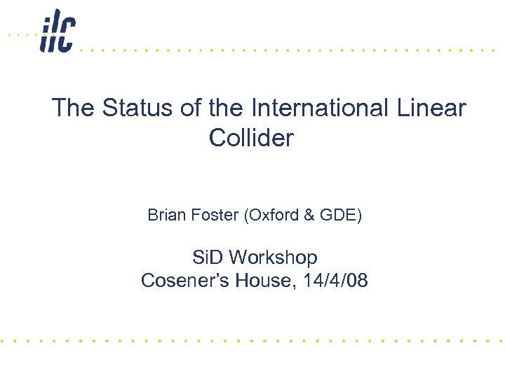 The Status of the International Linear Collider Brian Foster (Oxford & GDE) Si. D