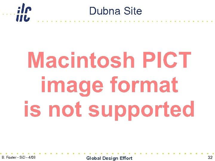 Dubna Site B. Foster - Si. D - 4/08 Global Design Effort 32
