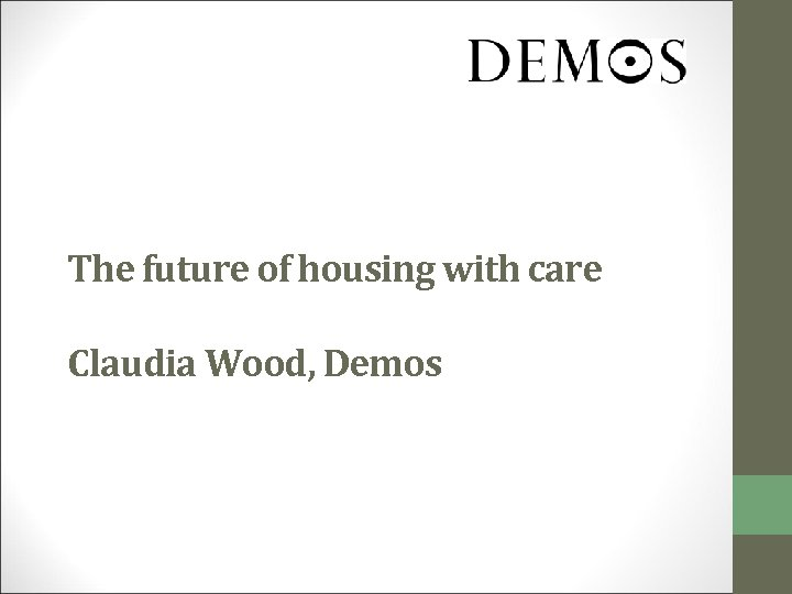The future of housing with care Claudia Wood, Demos