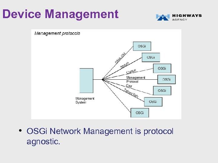 Device Management • OSGi Network Management is protocol agnostic.