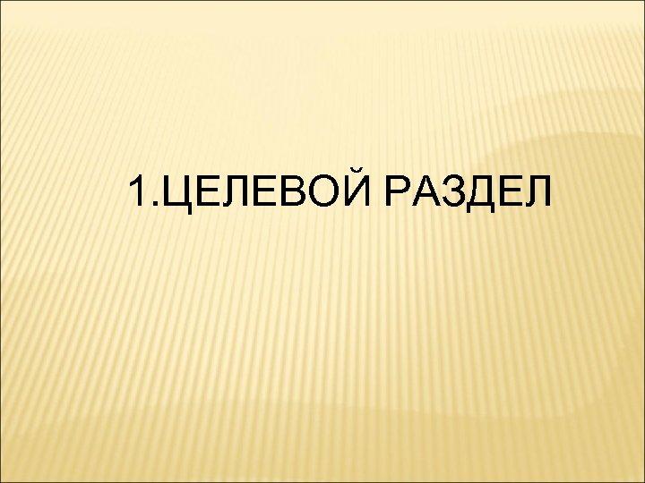 1. ЦЕЛЕВОЙ РАЗДЕЛ